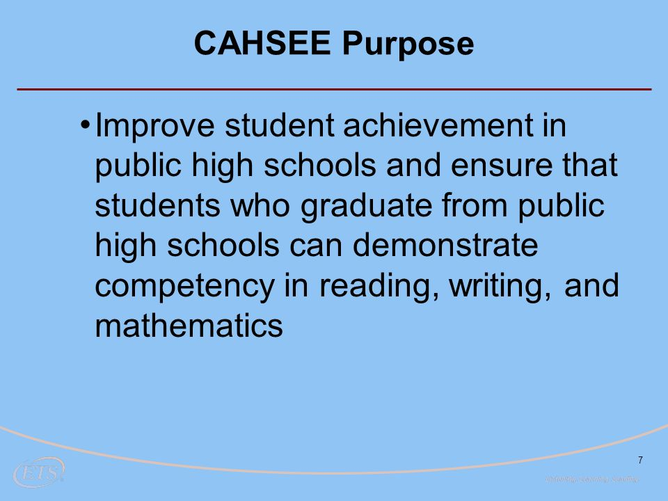 7 CAHSEE Purpose Improve student achievement in public high schools and ensure that students who graduate from public high schools can demonstrate competency in reading, writing, and mathematics