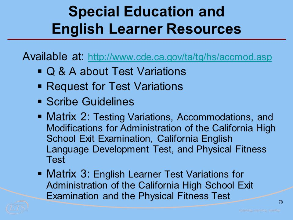78 Special Education and English Learner Resources Available at:      Q & A about Test Variations  Request for Test Variations  Scribe Guidelines  Matrix 2: Testing Variations, Accommodations, and Modifications for Administration of the California High School Exit Examination, California English Language Development Test, and Physical Fitness Test  Matrix 3: English Learner Test Variations for Administration of the California High School Exit Examination and the Physical Fitness Test