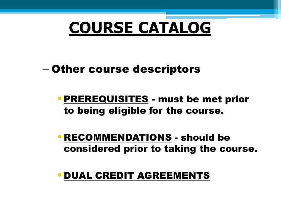 COURSE CATALOG – Other course descriptors PREREQUISITES - must be met prior to being eligible for the course.