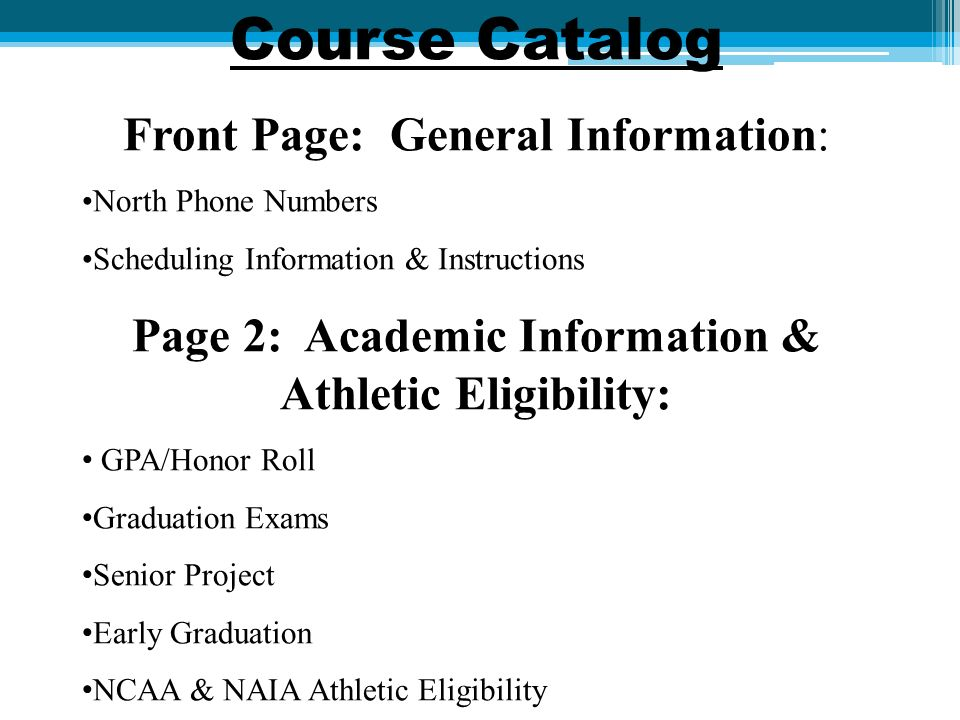 Course Catalog Front Page: General Information: North Phone Numbers Scheduling Information & Instructions Page 2: Academic Information & Athletic Eligibility: GPA/Honor Roll Graduation Exams Senior Project Early Graduation NCAA & NAIA Athletic Eligibility