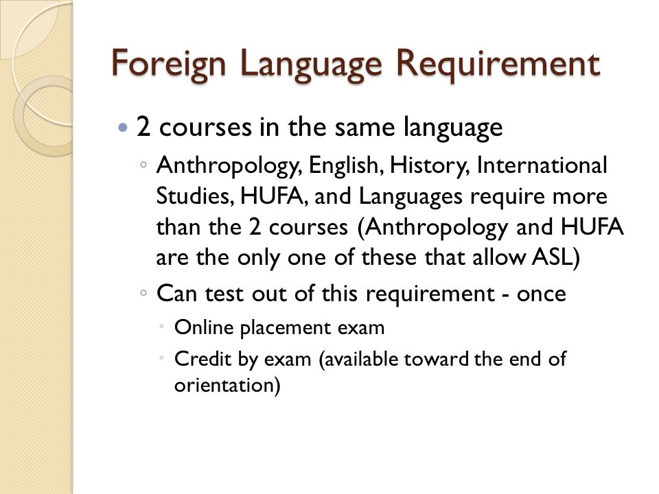 Foreign Language Requirement 2 courses in the same language ◦ Anthropology, English, History, International Studies, HUFA, and Languages require more than the 2 courses (Anthropology and HUFA are the only one of these that allow ASL) ◦ Can test out of this requirement - once  Online placement exam  Credit by exam (available toward the end of orientation)