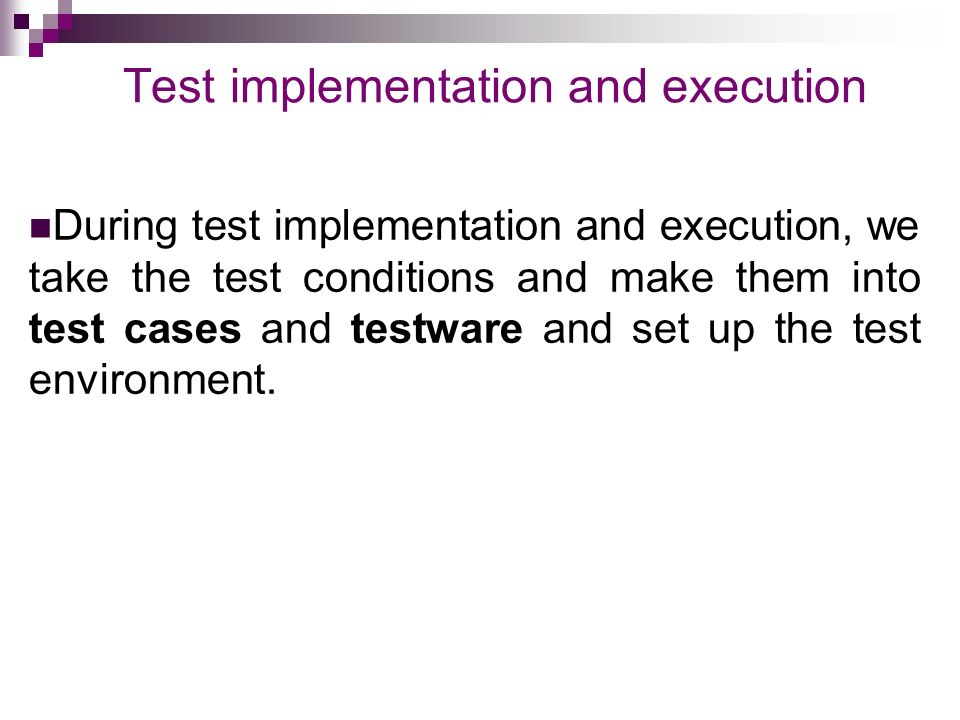 Test implementation and execution During test implementation and execution, we take the test conditions and make them into test cases and testware and set up the test environment.