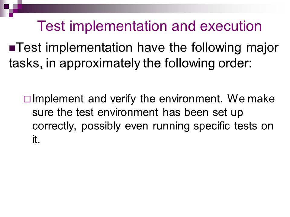 Test implementation and execution Test implementation have the following major tasks, in approximately the following order:  Implement and verify the environment.