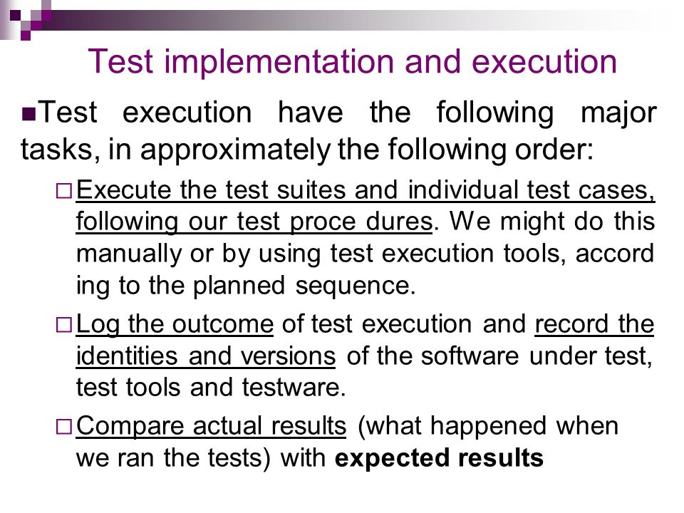 Test implementation and execution Test execution have the following major tasks, in approximately the following order:  Execute the test suites and individual test cases, following our test proce dures.
