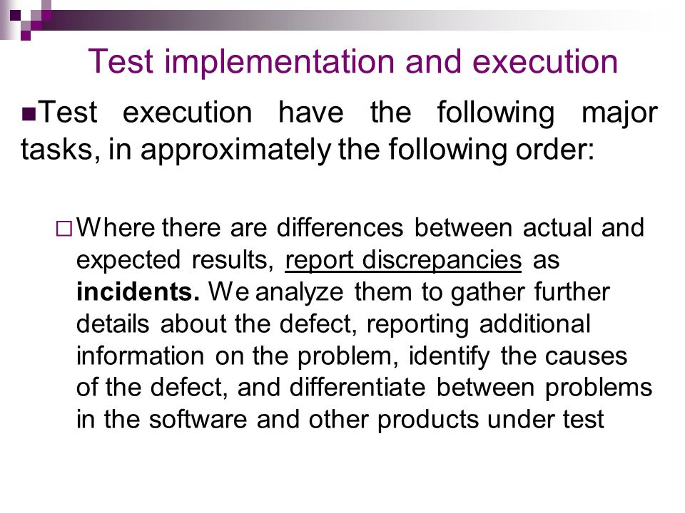 Test implementation and execution Test execution have the following major tasks, in approximately the following order:  Where there are differences between actual and expected results, report discrepancies as incidents.