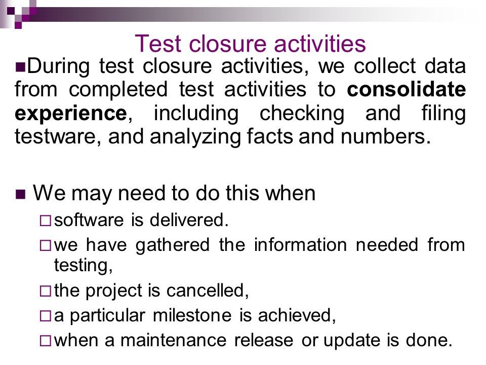 Test closure activities During test closure activities, we collect data from completed test activities to consolidate experience, including checking and filing testware, and analyzing facts and numbers.