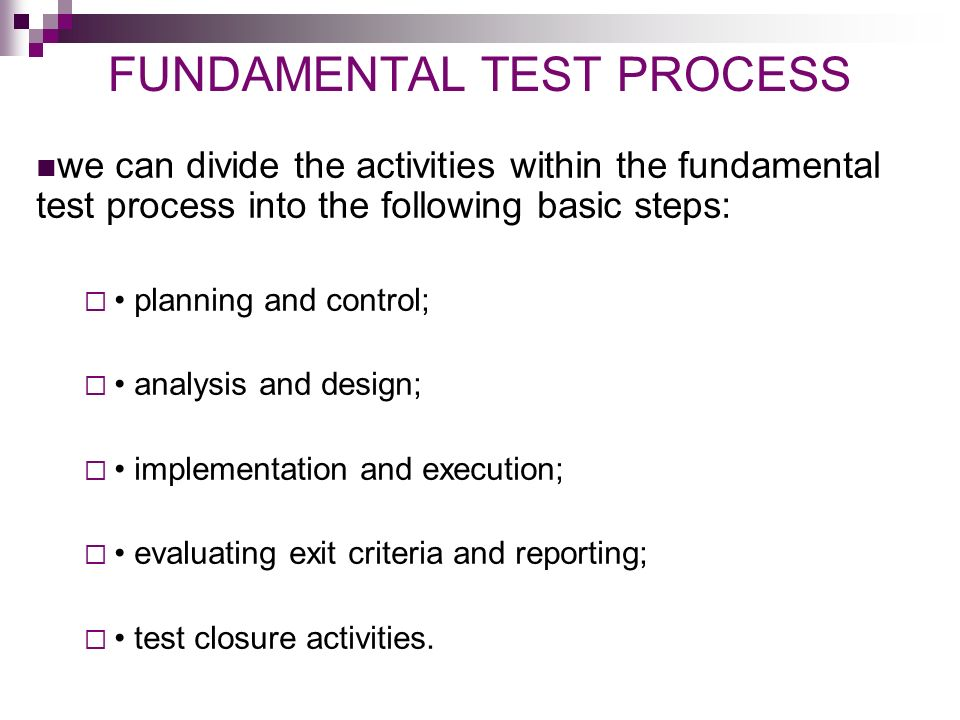 FUNDAMENTAL TEST PROCESS we can divide the activities within the fundamental test process into the following basic steps:  planning and control;  analysis and design;  implementation and execution;  evaluating exit criteria and reporting;  test closure activities.
