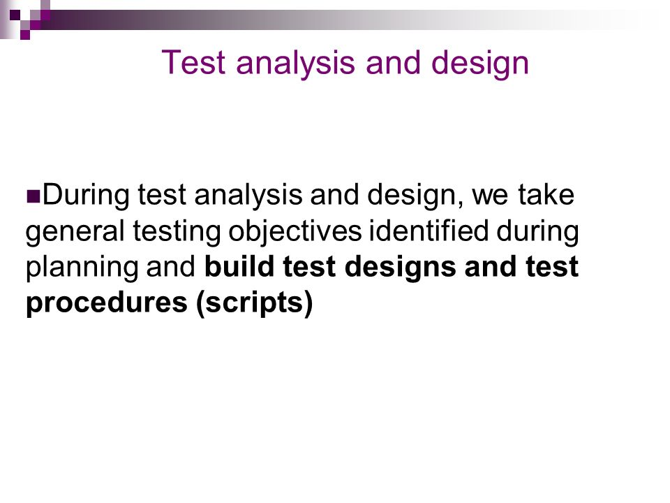 Test analysis and design During test analysis and design, we take general testing objectives identified during planning and build test designs and test procedures (scripts)