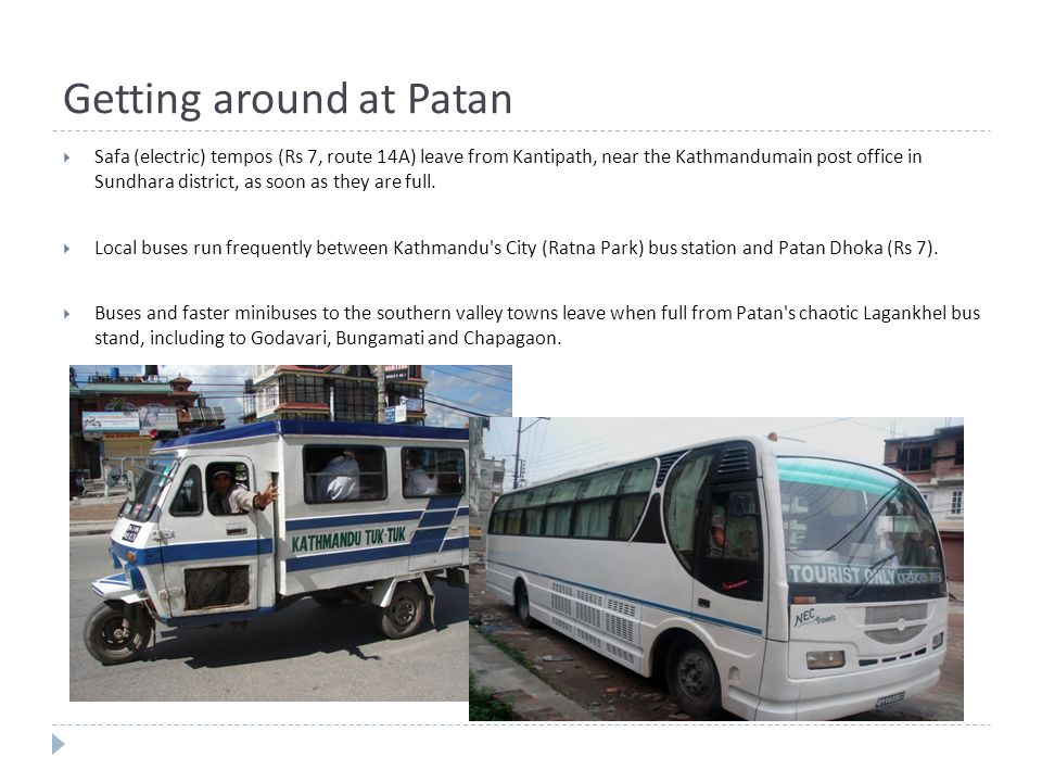 Getting around at Patan  Safa (electric) tempos (Rs 7, route 14A) leave from Kantipath, near the Kathmandumain post office in Sundhara district, as soon as they are full.