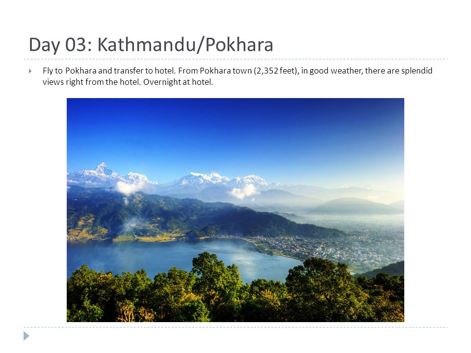 Day 03: Kathmandu/Pokhara  Fly to Pokhara and transfer to hotel.