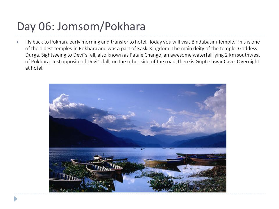 Day 06: Jomsom/Pokhara  Fly back to Pokhara early morning and transfer to hotel.