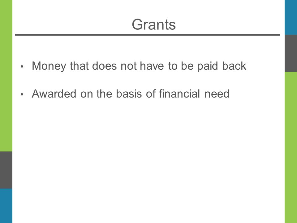 Grants Money that does not have to be paid back Awarded on the basis of financial need