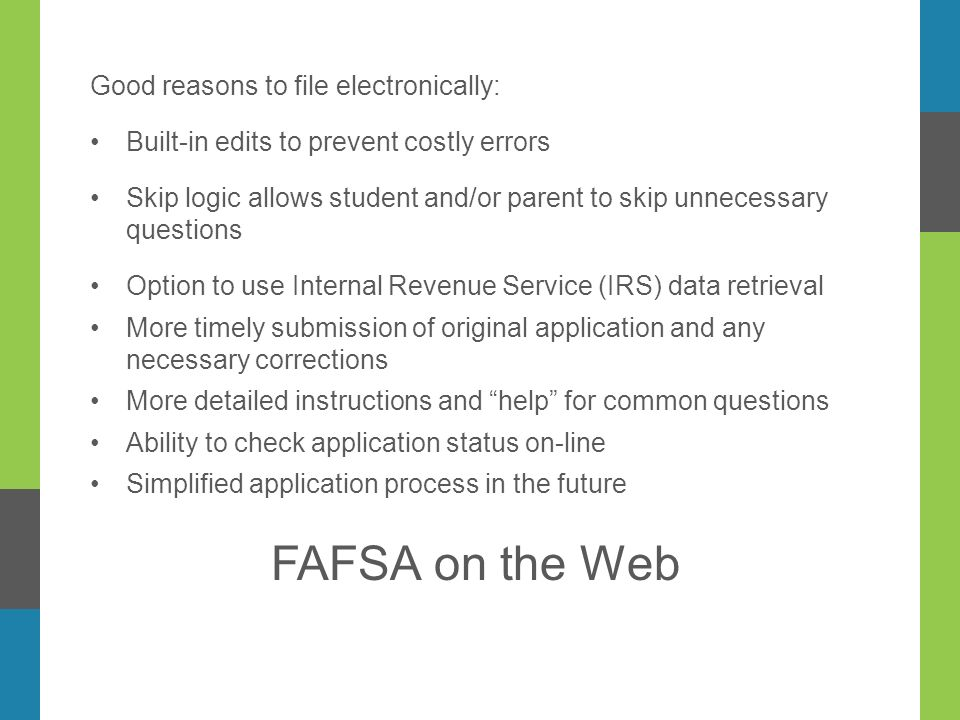 Good reasons to file electronically: Built-in edits to prevent costly errors Skip logic allows student and/or parent to skip unnecessary questions Option to use Internal Revenue Service (IRS) data retrieval More timely submission of original application and any necessary corrections More detailed instructions and help for common questions Ability to check application status on-line Simplified application process in the future FAFSA on the Web