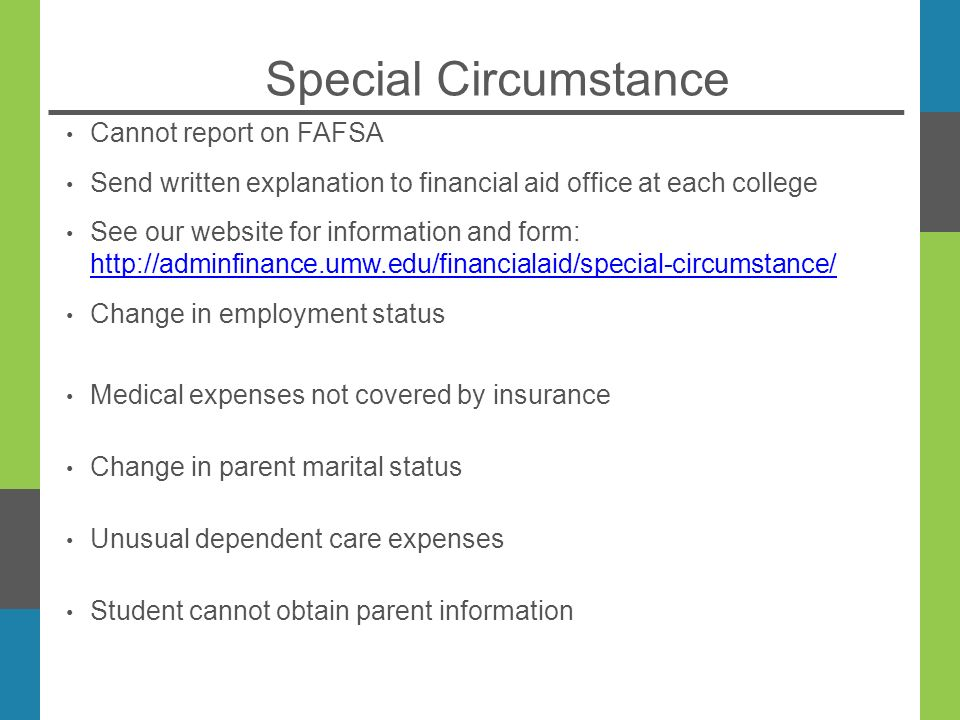 Special Circumstance Cannot report on FAFSA Send written explanation to financial aid office at each college See our website for information and form:     Change in employment status Medical expenses not covered by insurance Change in parent marital status Unusual dependent care expenses Student cannot obtain parent information