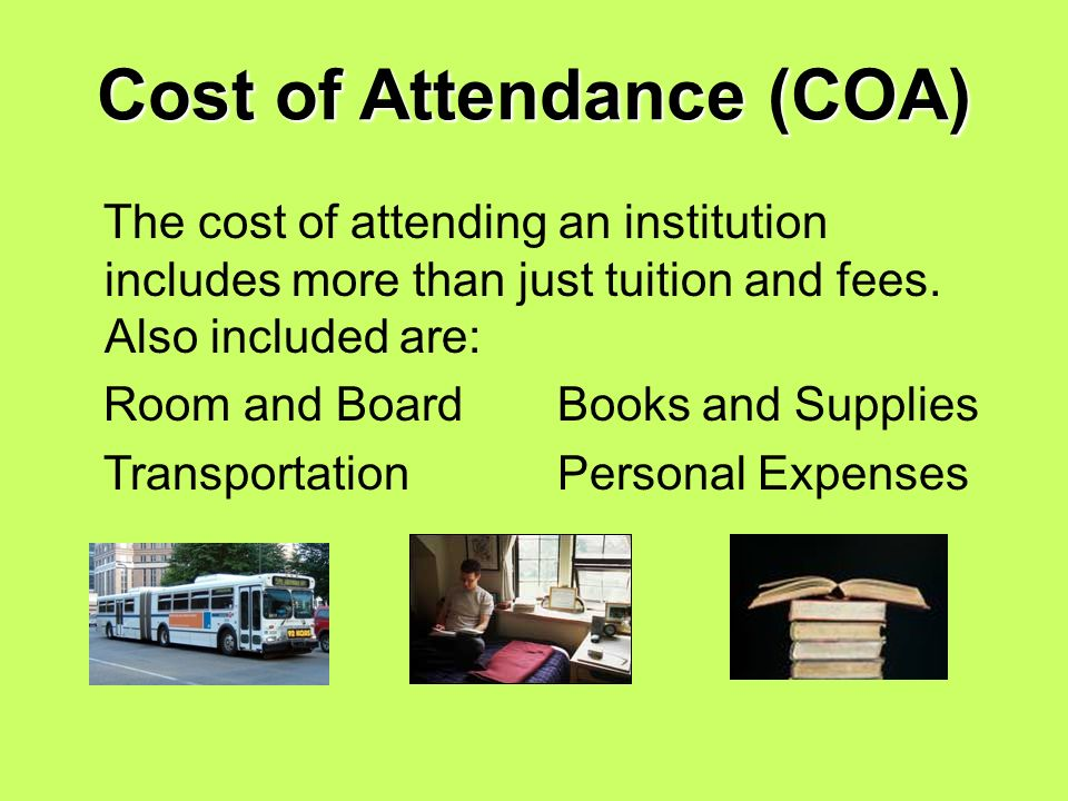 Cost of Attendance (COA) The cost of attending an institution includes more than just tuition and fees.