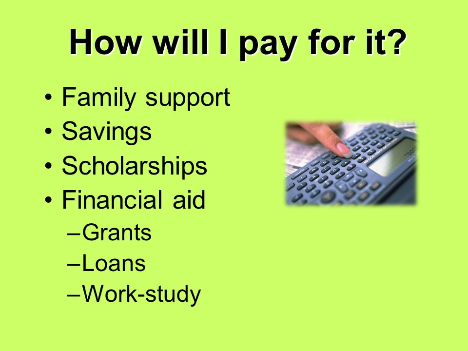 How will I pay for it Family support Savings Scholarships Financial aid –Grants –Loans –Work-study