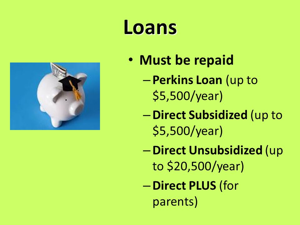 Loans Must be repaid – Perkins Loan (up to $5,500/year) – Direct Subsidized (up to $5,500/year) – Direct Unsubsidized (up to $20,500/year) – Direct PLUS (for parents)