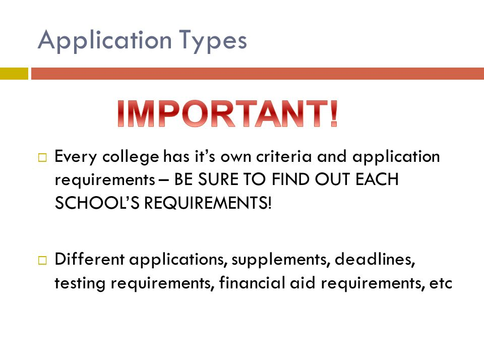 Application Types  Every college has it's own criteria and application requirements – BE SURE TO FIND OUT EACH SCHOOL'S REQUIREMENTS.