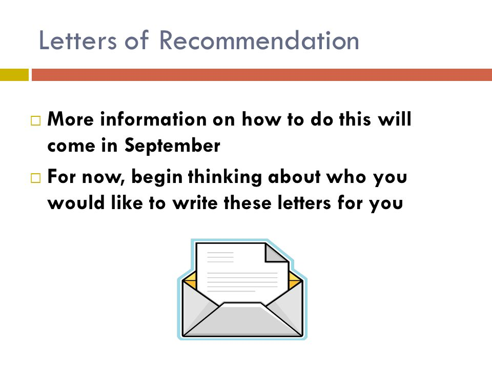 Letters of Recommendation  More information on how to do this will come in September  For now, begin thinking about who you would like to write these letters for you