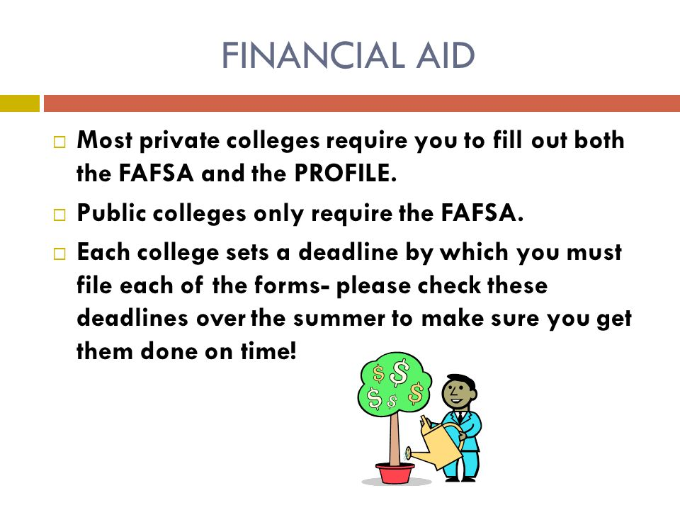 FINANCIAL AID  Most private colleges require you to fill out both the FAFSA and the PROFILE.