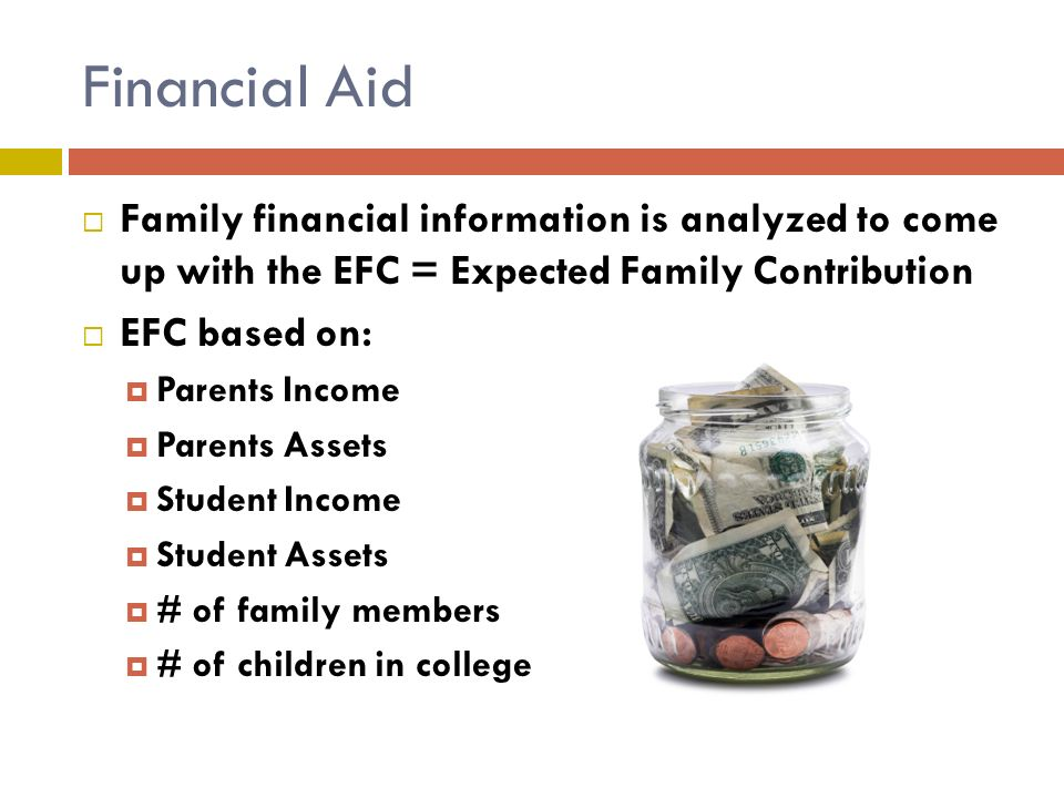 Financial Aid  Family financial information is analyzed to come up with the EFC = Expected Family Contribution  EFC based on:  Parents Income  Parents Assets  Student Income  Student Assets  # of family members  # of children in college