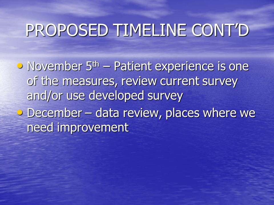 PROPOSED TIMELINE CONT'D November 5 th – Patient experience is one of the measures, review current survey and/or use developed survey November 5 th – Patient experience is one of the measures, review current survey and/or use developed survey December – data review, places where we need improvement December – data review, places where we need improvement