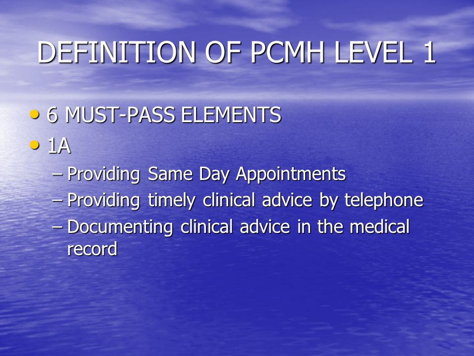 DEFINITION OF PCMH LEVEL 1 6 MUST-PASS ELEMENTS 6 MUST-PASS ELEMENTS 1A 1A –Providing Same Day Appointments –Providing timely clinical advice by telephone –Documenting clinical advice in the medical record
