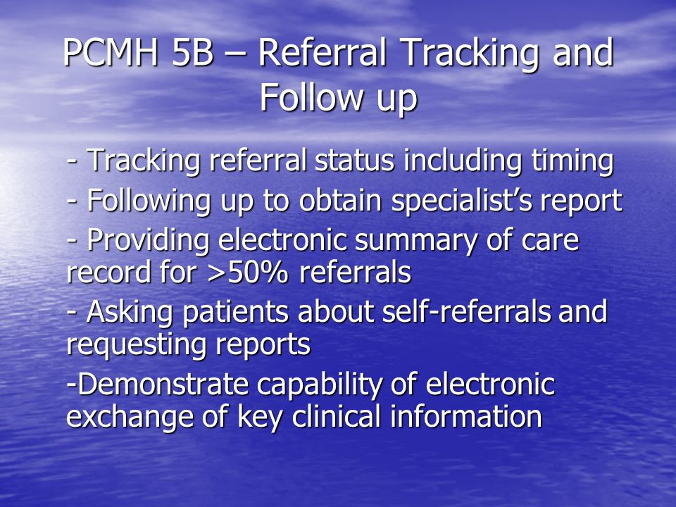 PCMH 5B – Referral Tracking and Follow up - Tracking referral status including timing - Following up to obtain specialist's report - Providing electronic summary of care record for >50% referrals - Asking patients about self-referrals and requesting reports -Demonstrate capability of electronic exchange of key clinical information