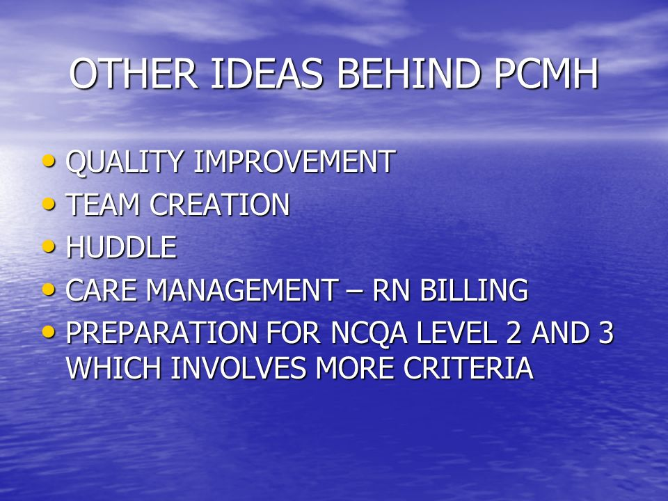 OTHER IDEAS BEHIND PCMH QUALITY IMPROVEMENT QUALITY IMPROVEMENT TEAM CREATION TEAM CREATION HUDDLE HUDDLE CARE MANAGEMENT – RN BILLING CARE MANAGEMENT – RN BILLING PREPARATION FOR NCQA LEVEL 2 AND 3 WHICH INVOLVES MORE CRITERIA PREPARATION FOR NCQA LEVEL 2 AND 3 WHICH INVOLVES MORE CRITERIA