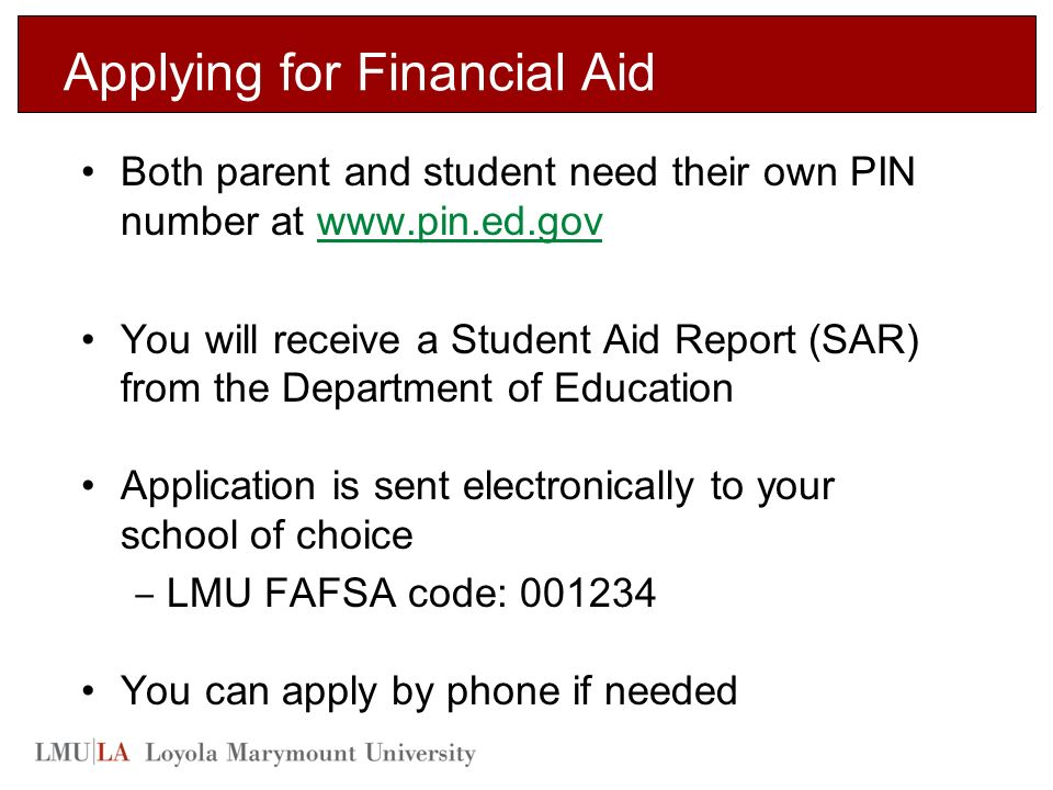 Applying for Financial Aid Both parent and student need their own PIN number at   You will receive a Student Aid Report (SAR) from the Department of Education Application is sent electronically to your school of choice ‒ LMU FAFSA code: You can apply by phone if needed