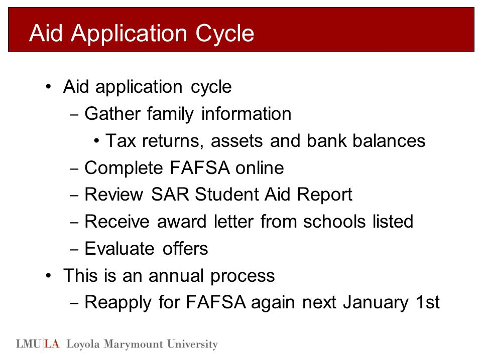 Aid Application Cycle Aid application cycle ‒ Gather family information Tax returns, assets and bank balances ‒ Complete FAFSA online ‒ Review SAR Student Aid Report ‒ Receive award letter from schools listed ‒ Evaluate offers This is an annual process ‒ Reapply for FAFSA again next January 1st