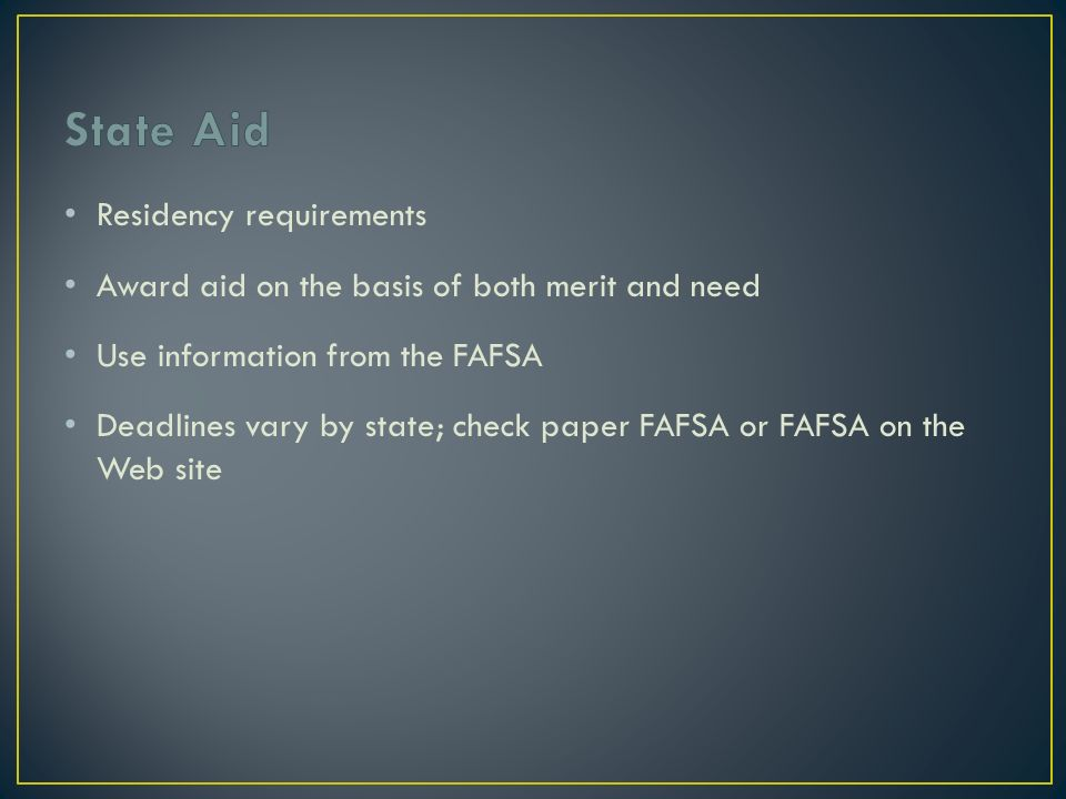 Residency requirements Award aid on the basis of both merit and need Use information from the FAFSA Deadlines vary by state; check paper FAFSA or FAFSA on the Web site