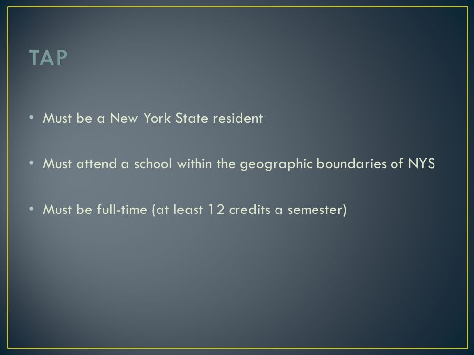 Must be a New York State resident Must attend a school within the geographic boundaries of NYS Must be full-time (at least 12 credits a semester)