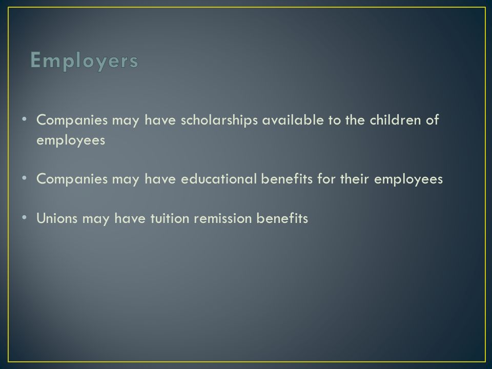 Companies may have scholarships available to the children of employees Companies may have educational benefits for their employees Unions may have tuition remission benefits