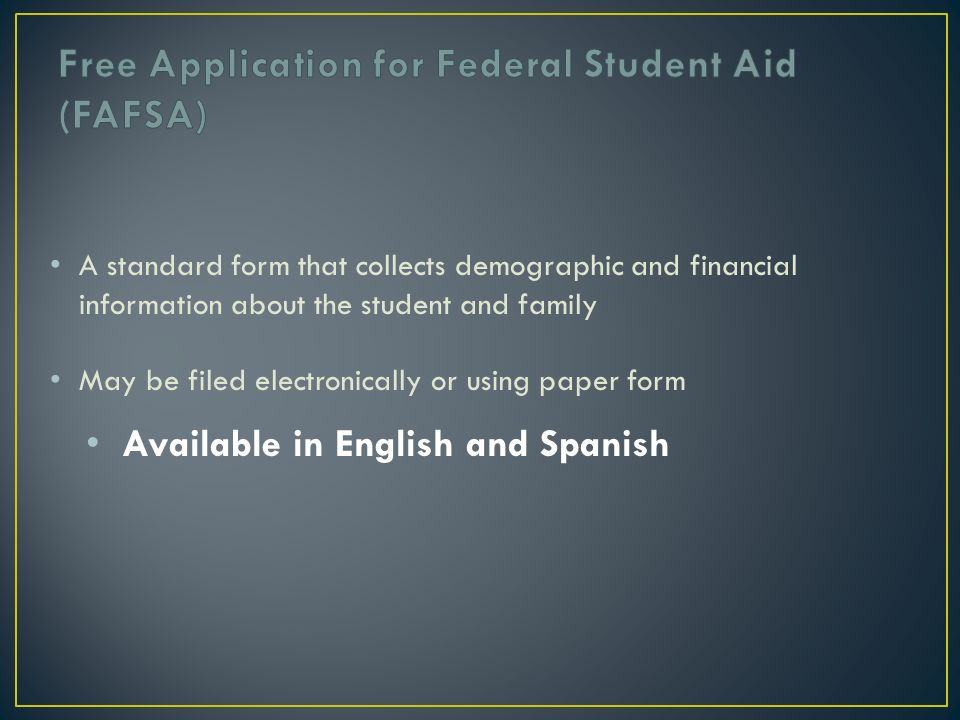 A standard form that collects demographic and financial information about the student and family May be filed electronically or using paper form Available in English and Spanish