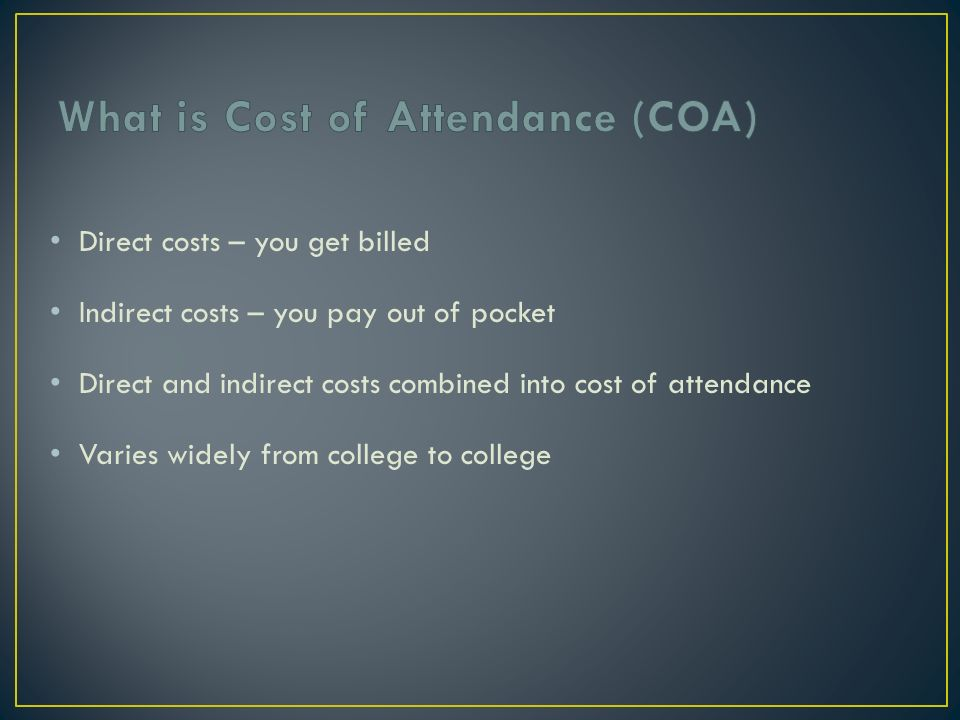 Direct costs – you get billed Indirect costs – you pay out of pocket Direct and indirect costs combined into cost of attendance Varies widely from college to college