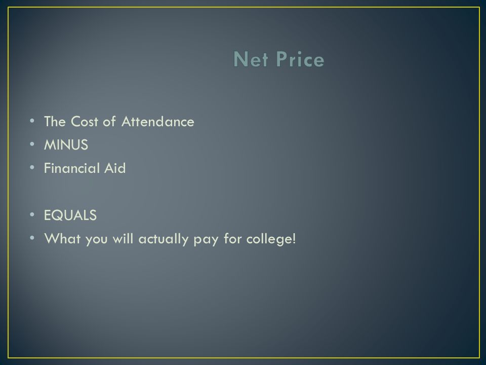 The Cost of Attendance MINUS Financial Aid EQUALS What you will actually pay for college!