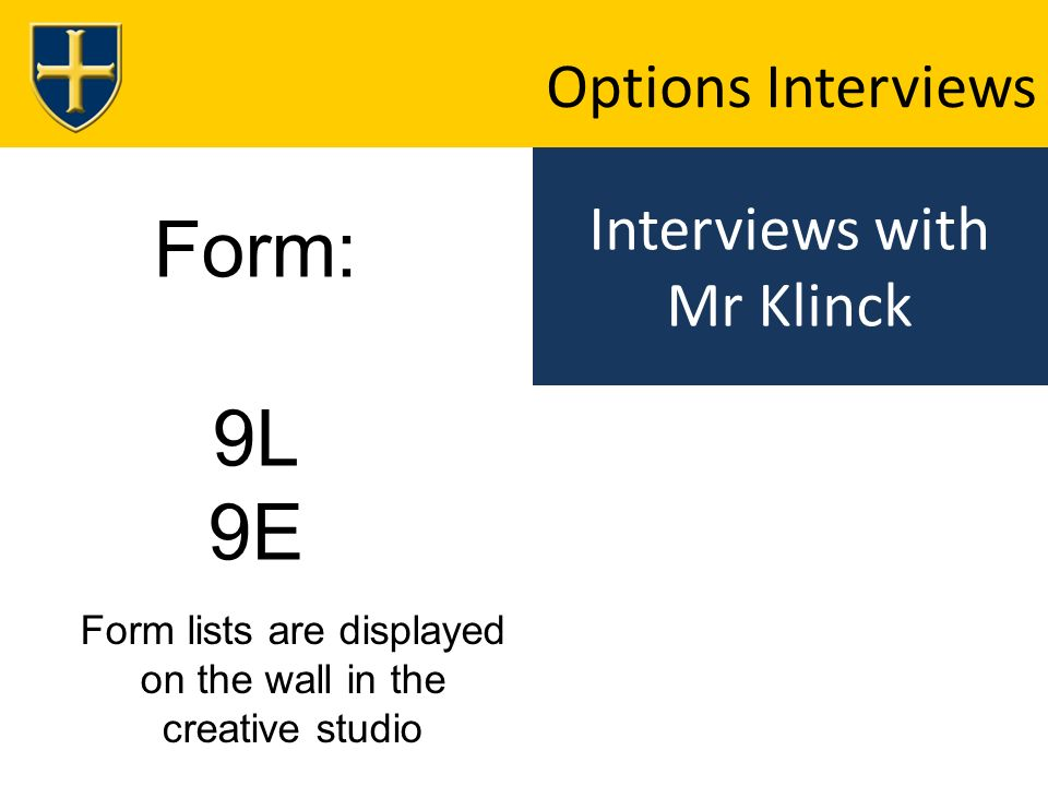 Interviews with Mr Klinck Options Interviews Form: 9L 9E Form lists are displayed on the wall in the creative studio