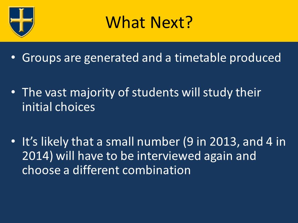 Groups are generated and a timetable produced The vast majority of students will study their initial choices It's likely that a small number (9 in 2013, and 4 in 2014) will have to be interviewed again and choose a different combination What Next