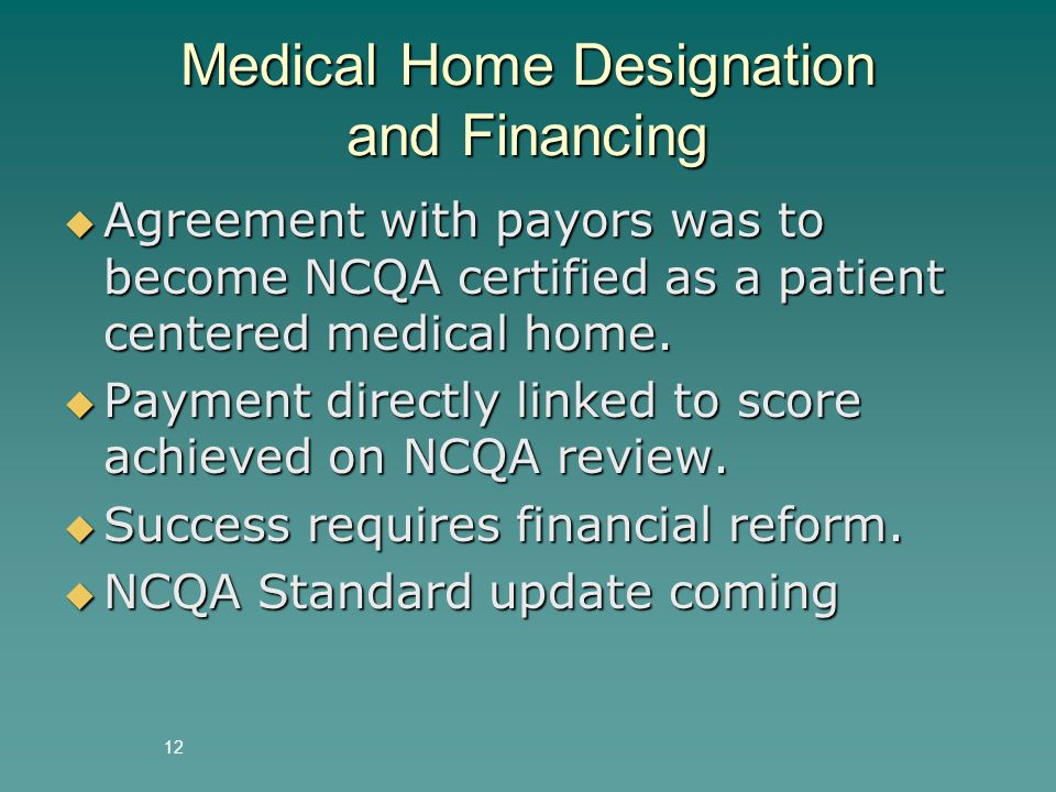 12 Medical Home Designation and Financing  Agreement with payors was to become NCQA certified as a patient centered medical home.