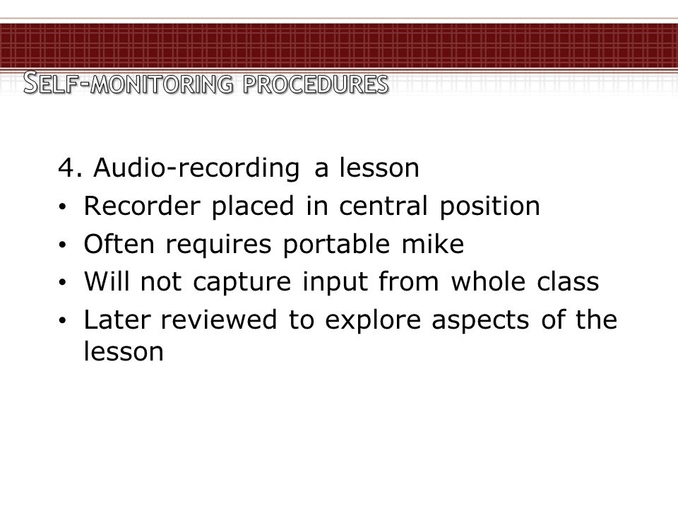 4. Audio-recording a lesson Recorder placed in central position Often requires portable mike Will not capture input from whole class Later reviewed to