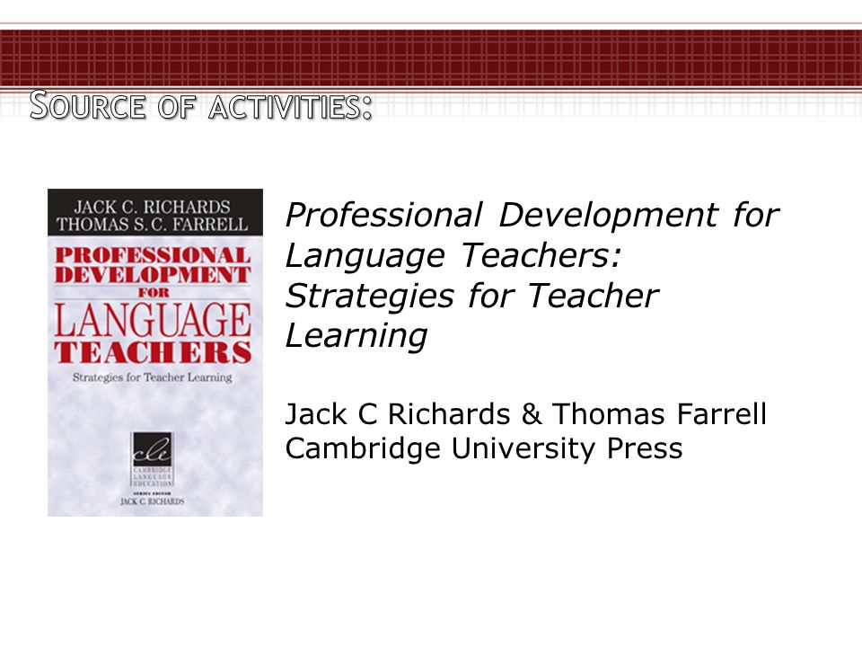 Professional Development for Language Teachers: Strategies for Teacher Learning Jack C Richards & Thomas Farrell Cambridge University Press