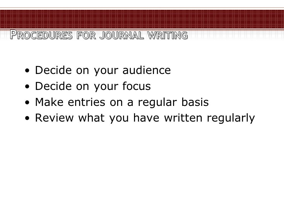 Decide on your audience Decide on your focus Make entries on a regular basis Review what you have written regularly