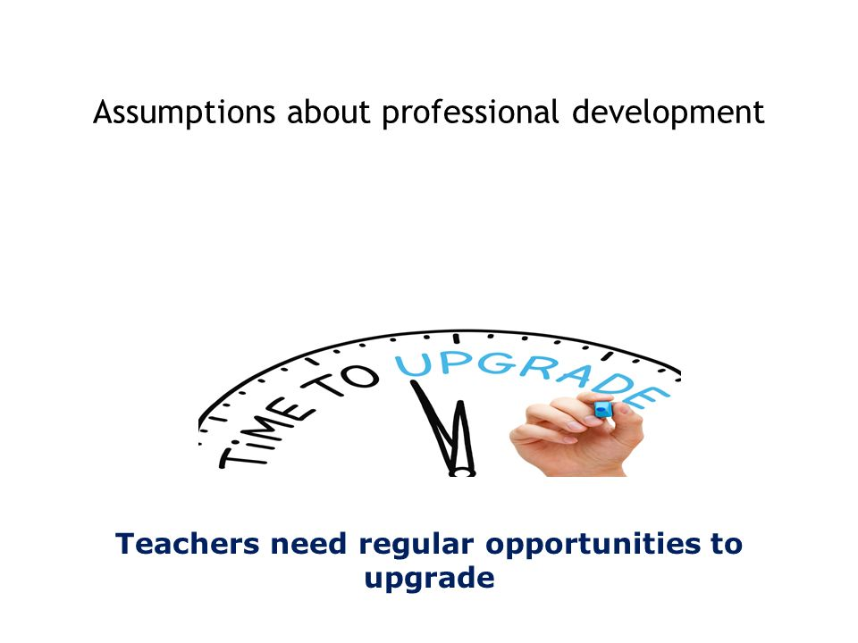 Teachers need regular opportunities to upgrade Assumptions about professional development