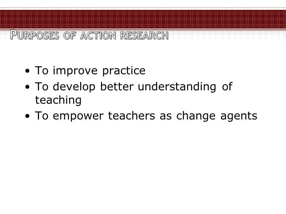 To improve practice To develop better understanding of teaching To empower teachers as change agents