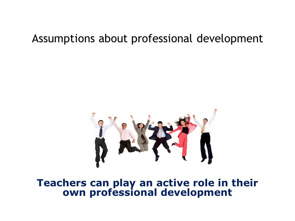Teachers can play an active role in their own professional development Assumptions about professional development