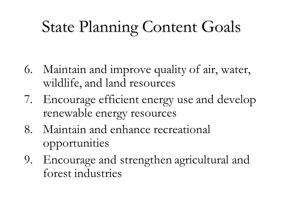 State Planning Content Goals 6.Maintain and improve quality of air, water, wildlife, and land resources 7.Encourage efficient energy use and develop renewable energy resources 8.Maintain and enhance recreational opportunities 9.Encourage and strengthen agricultural and forest industries