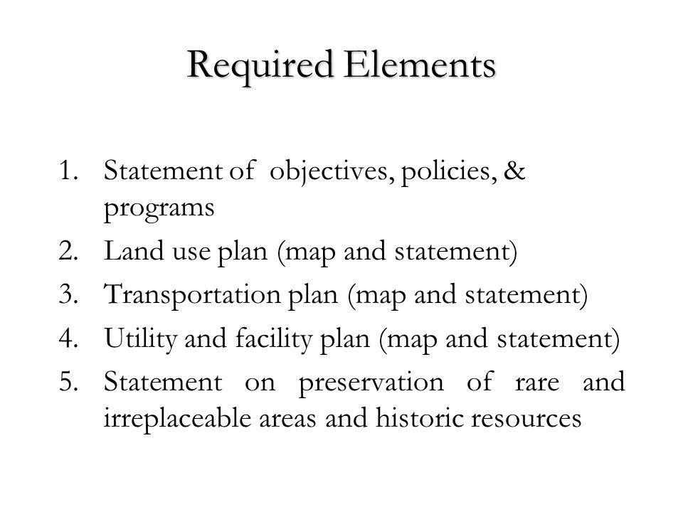 Required Elements 1.Statement of objectives, policies, & programs 2.Land use plan (map and statement) 3.Transportation plan (map and statement) 4.Utility and facility plan (map and statement) 5.Statement on preservation of rare and irreplaceable areas and historic resources
