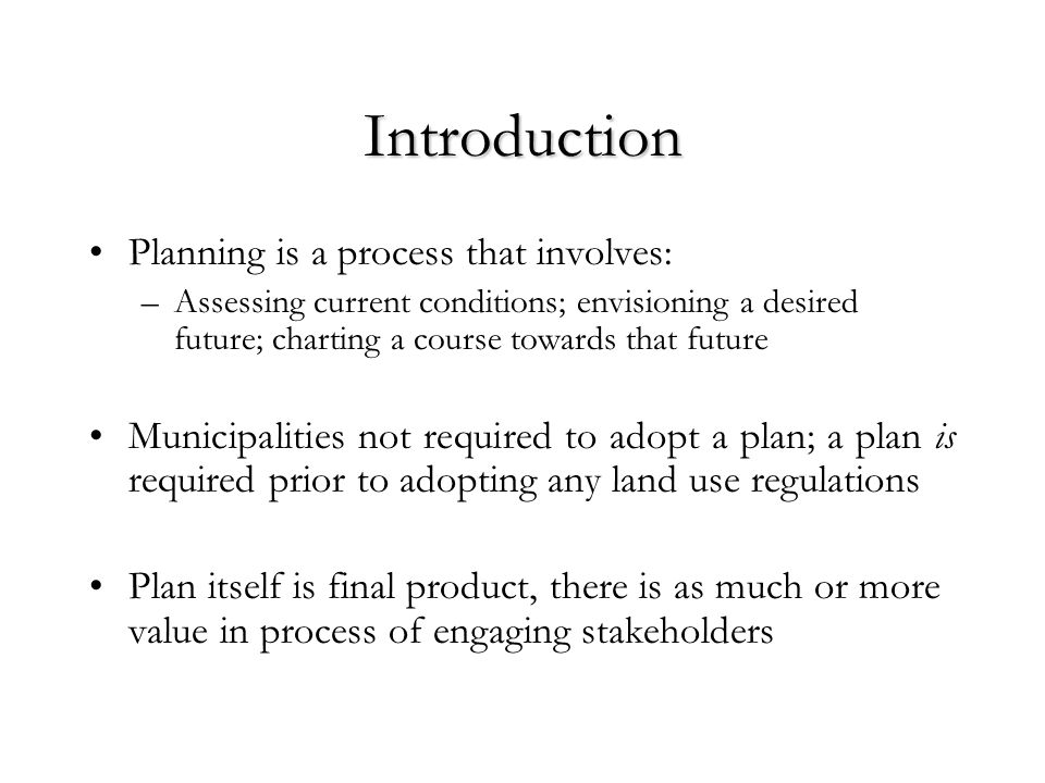 Introduction Planning is a process that involves: –Assessing current conditions; envisioning a desired future; charting a course towards that future Municipalities not required to adopt a plan; a plan is required prior to adopting any land use regulations Plan itself is final product, there is as much or more value in process of engaging stakeholders