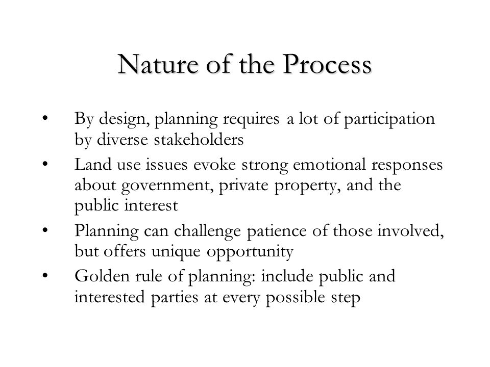 Nature of the Process By design, planning requires a lot of participation by diverse stakeholders Land use issues evoke strong emotional responses about government, private property, and the public interest Planning can challenge patience of those involved, but offers unique opportunity Golden rule of planning: include public and interested parties at every possible step